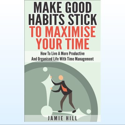 Make Good Habits Stick To Maximise Your Time-800
